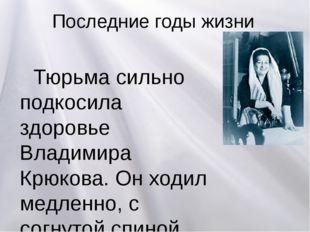 Последние годы жизни Тюрьма сильно подкосила здоровье Владимира Крюкова. Он х