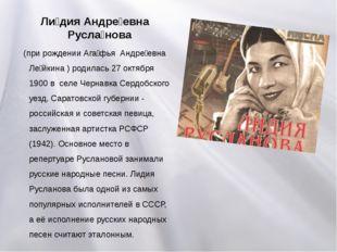Ли́дия Андре́евна Русла́нова (при рождении Ага́фья Андре́евна Ле́йкина ) роди