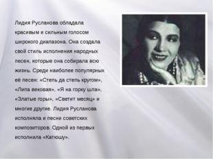 Лидия Русланова обладала красивым и сильным голосом широкого диапазона. Она с