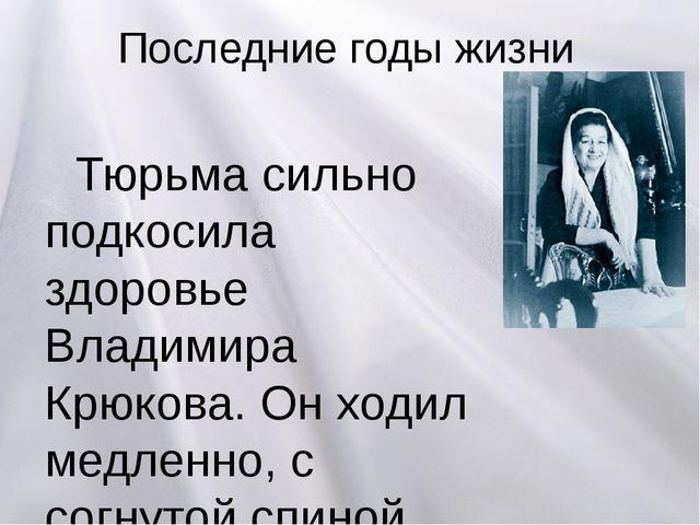 Последние годы жизни Тюрьма сильно подкосила здоровье Владимира Крюкова. Он х...