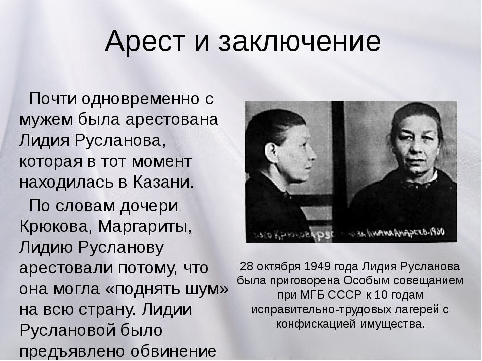 Арест и заключение Почти одновременно с мужем была арестована Лидия Русланова...
