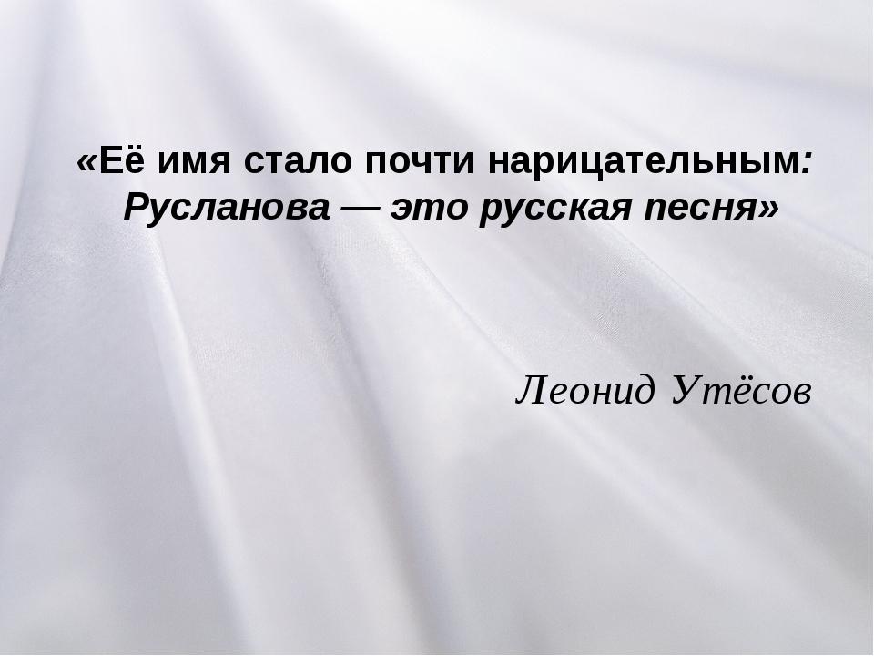 «Её имя стало почти нарицательным: Русланова— это русская песня» Леонид Утёсов