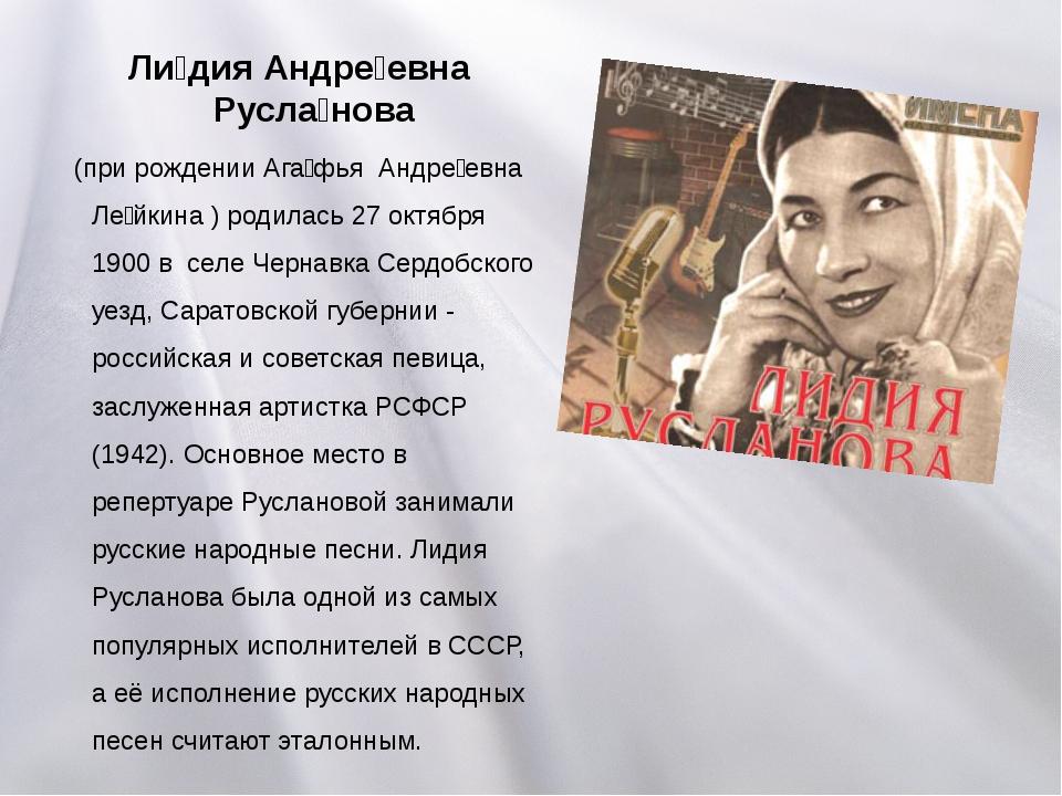Ли́дия Андре́евна Русла́нова (при рождении Ага́фья Андре́евна Ле́йкина ) роди...