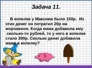 Задача 11. В копилке у Максима было 150р. Из этих денег он потратил 20р на м