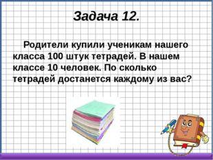 Задача 12. Родители купили ученикам нашего класса 100 штук тетрадей. В нашем