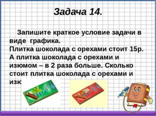 Задача 14. Запишите краткое условие задачи в виде графика. Плитка шоколада с