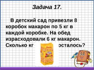 Задача 17. В детский сад привезли 8 коробок макарон по 5 кг в каждой коробке.