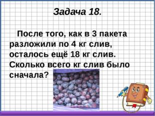Задача 18. После того, как в 3 пакета разложили по 4 кг слив, осталось ещё 18