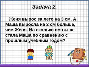 Задача 2. Женя вырос за лето на 3 см. А Маша выросла на 2 см больше, чем Женя