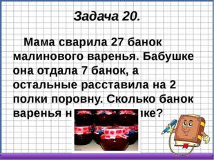 Задача 20. Мама сварила 27 банок малинового варенья. Бабушке она отдала 7 бан
