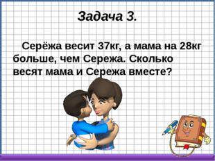 Задача 3. Серёжа весит 37кг, а мама на 28кг больше, чем Сережа. Сколько весят