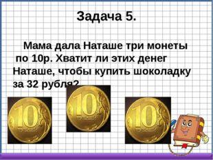 Задача 5. Мама дала Наташе три монеты по 10р. Хватит ли этих денег Наташе, ч