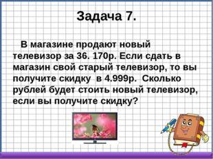 Задача 7. В магазине продают новый телевизор за 36. 170р. Если сдать в магази