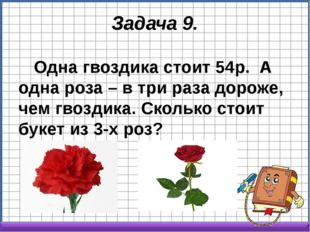 Задача 9. Одна гвоздика стоит 54р. А одна роза – в три раза дороже, чем гвоз