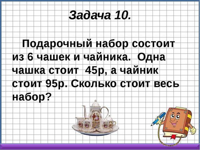 Задача 10. Подарочный набор состоит из 6 чашек и чайника. Одна чашка стоит ...