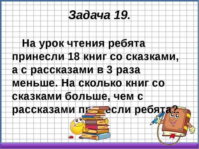 Задача 19. На урок чтения ребята принесли 18 книг со сказками, а с рассказами...