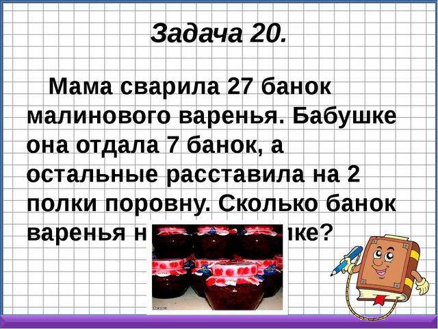 Задача 20. Мама сварила 27 банок малинового варенья. Бабушке она отдала 7 бан...