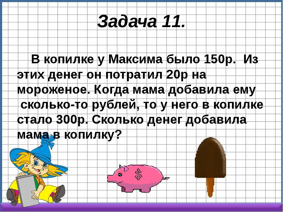 Задача 11. В копилке у Максима было 150р. Из этих денег он потратил 20р на м...