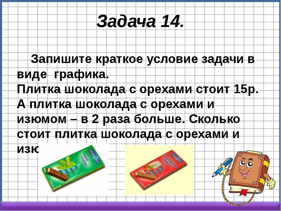 Задача 14. Запишите краткое условие задачи в виде графика. Плитка шоколада с...