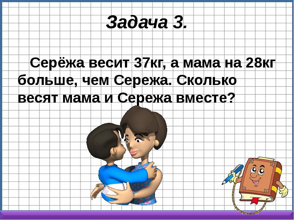 Задача 3. Серёжа весит 37кг, а мама на 28кг больше, чем Сережа. Сколько весят...
