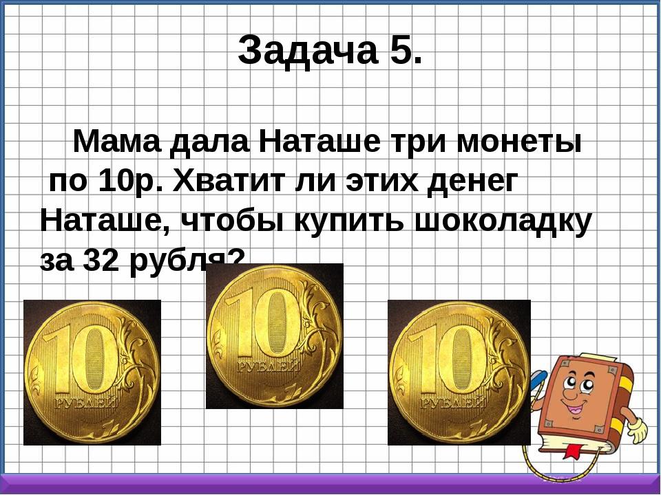 Задача 5. Мама дала Наташе три монеты по 10р. Хватит ли этих денег Наташе, ч...