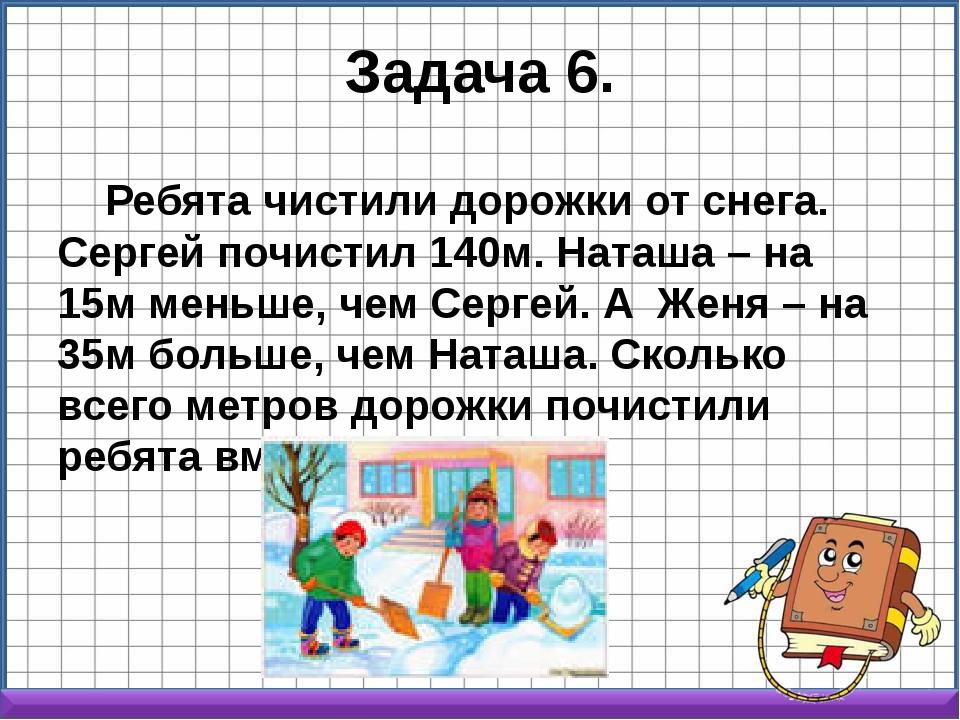 Задача 6. Ребята чистили дорожки от снега. Сергей почистил 140м. Наташа – на...