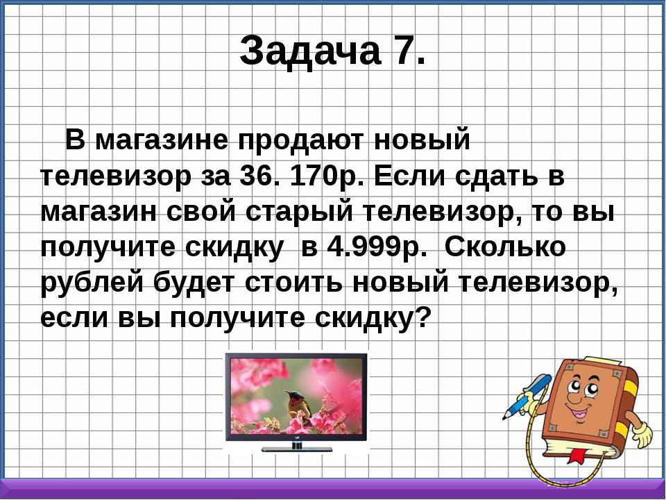 Задача 7. В магазине продают новый телевизор за 36. 170р. Если сдать в магази...