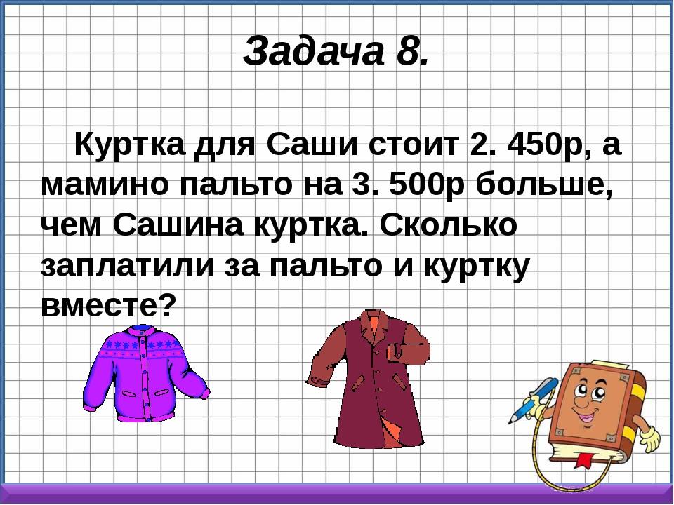 Задача 8. Куртка для Саши стоит 2. 450р, а мамино пальто на 3. 500р больше, ч...