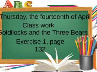 Thursday, the fourteenth of April Class work Goldilocks and the Three Bears
