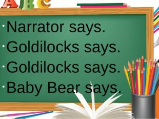 Narrator says. Goldilocks says. Goldilocks says. Baby Bear says.