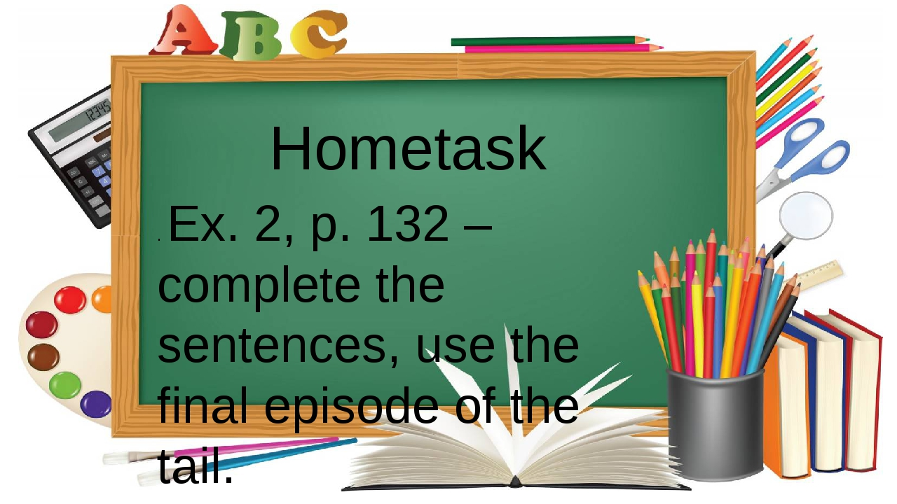 . Ex. 2, p. 132 – complete the sentences, use the final episode of the tail....