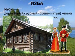 ИЗБА Изба́— деревянныйсрубный(бревенчатый) жилой дом в лесистойместности