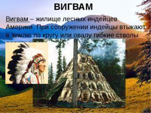 ВИГВАМ Вигвам– жилище лесных индейцев Америки. При сооружении индейцы втыкаю