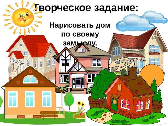 Творческое задание: Нарисовать дом по своему замыслу.