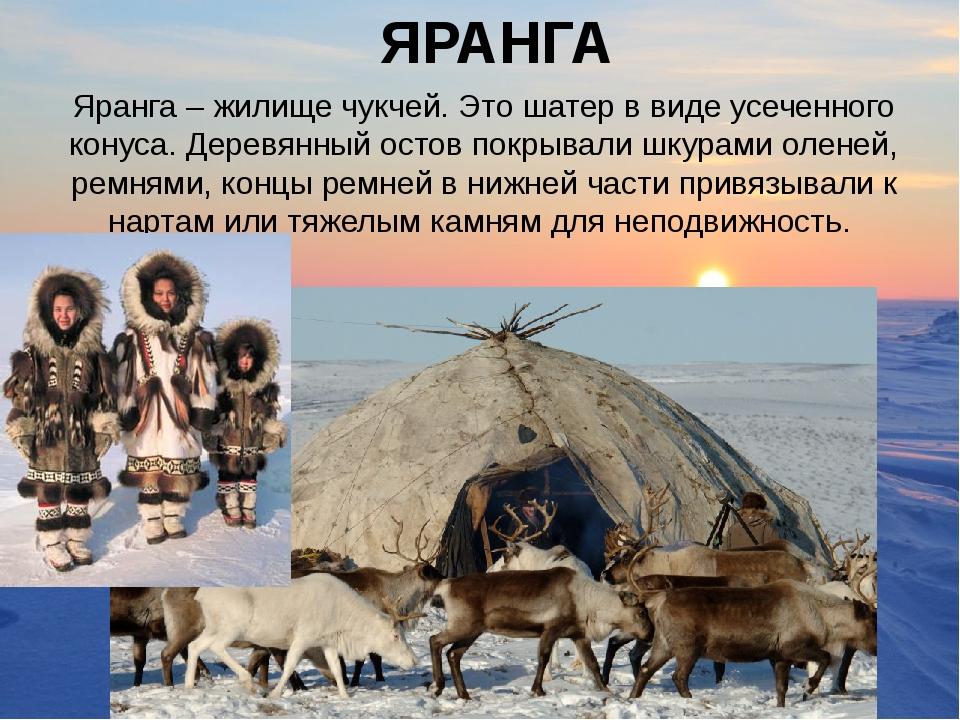ЯРАНГА Яранга – жилище чукчей. Это шатер в виде усеченного конуса. Деревянный...