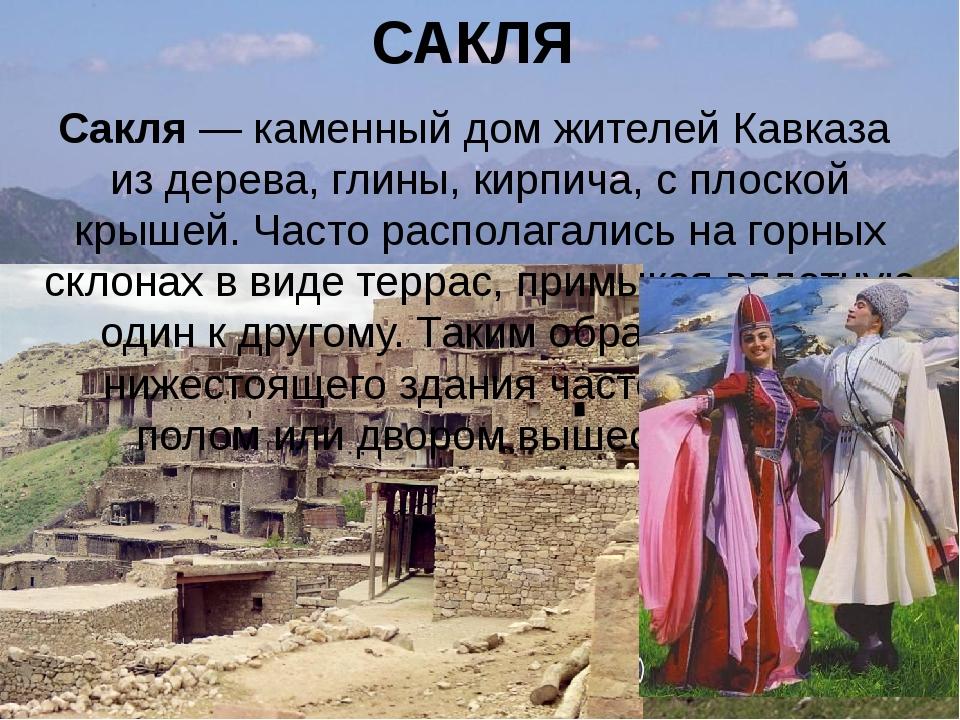 САКЛЯ Сакля— каменный дом жителейКавказа из дерева, глины, кирпича, с плоск...