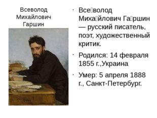 Всеволод Михайлович Гаршин Все́волод Миха́йлович Га́ршин — русский писатель,