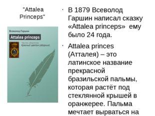 """Attalea Princeps"" В 1879 Всеволод Гаршин написал сказку «Attalea princeps» е"