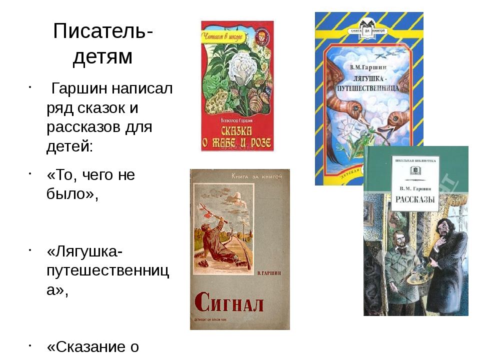 Писатель-детям Гаршин написал ряд сказок и рассказов для детей: «То, чего не...