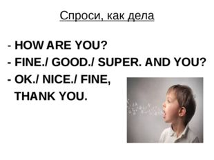 Спроси, как дела - HOW ARE YOU? - FINE./ GOOD./ SUPER. AND YOU? - OK./ NICE./