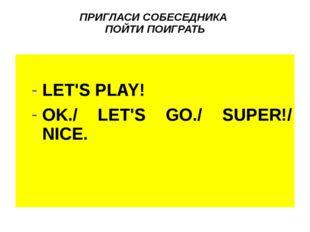 ПРИГЛАСИ СОБЕСЕДНИКА ПОЙТИ ПОИГРАТЬ LET'S PLAY! OK./ LET'S GO./ SUPER!/ NICE.