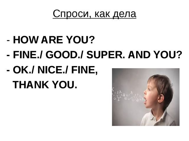 Спроси, как дела - HOW ARE YOU? - FINE./ GOOD./ SUPER. AND YOU? - OK./ NICE./...