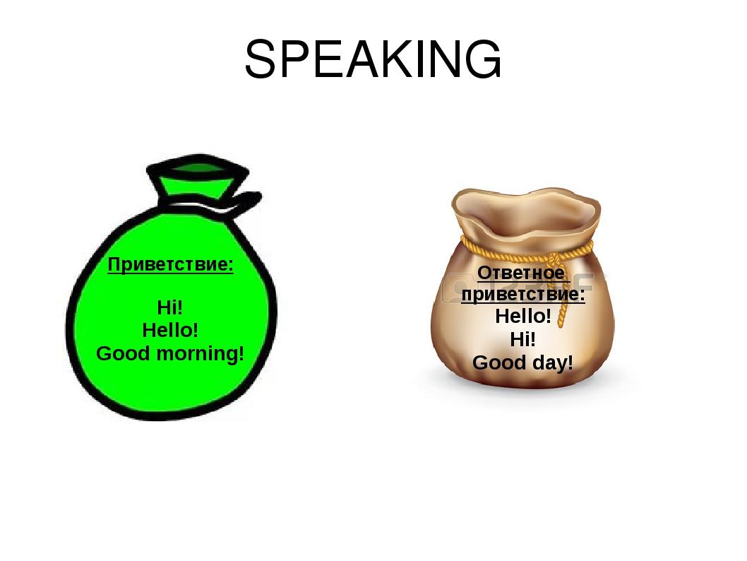 SPEAKING Приветствие: Hi! Hello! Good morning! Ответное приветствие: Hello! H...