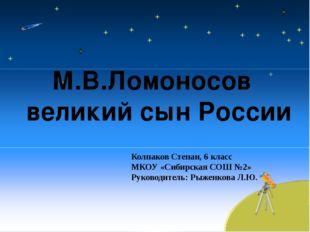 М.В.Ломоносов великий сын России Колпаков Степан, 6 класс МКОУ «Сибирская СОШ
