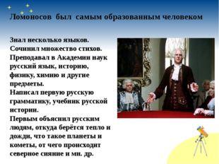 Ломоносов был самым образованным человеком Знал несколько языков. Сочинил мно
