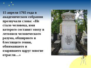 15 апреля 1765 года в академическом собрании прозвучали слова: «Не стало чело