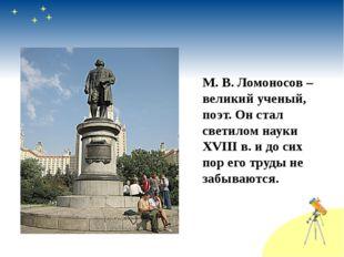 М. В. Ломоносов – великий ученый, поэт. Он стал светилом науки XVIII в. и до