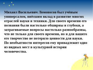 Михаил Васильевич Ломоносов был учёным универсалом, внёсшим вклад в развитие