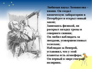 Любимая наука Ломоносова – химия. Он создал химическую лабораторию в Петербур