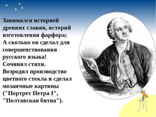 Занимался историей древних славян, историй изготовления фарфора; А сколько он